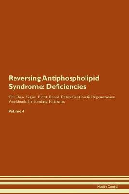 Reversing Antiphospholipid Syndrome: Deficiencies The Raw Vegan Plant-Based Detoxification & Regeneration Workbook for Healing Patients. Volume 4 (Paperback)