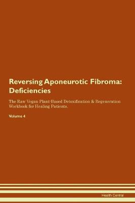 Reversing Aponeurotic Fibroma: Deficiencies The Raw Vegan Plant-Based Detoxification & Regeneration Workbook for Healing Patients. Volume 4 (Paperback)