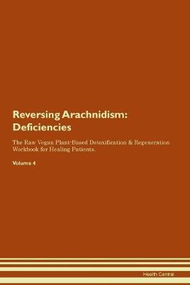 Reversing Arachnidism: Deficiencies The Raw Vegan Plant-Based Detoxification & Regeneration Workbook for Healing Patients. Volume 4 (Paperback)