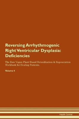 Reversing Arrhythmogenic Right Ventricular Dysplasia: Deficiencies The Raw Vegan Plant-Based Detoxification & Regeneration Workbook for Healing Patients. Volume 4 (Paperback)