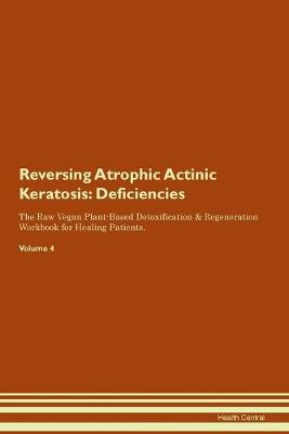 Reversing Atrophic Actinic Keratosis: Deficiencies The Raw Vegan Plant-Based Detoxification & Regeneration Workbook for Healing Patients. Volume 4 (Paperback)