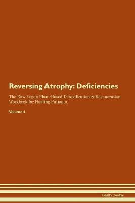 Reversing Atrophy: Deficiencies The Raw Vegan Plant-Based Detoxification & Regeneration Workbook for Healing Patients. Volume 4 (Paperback)