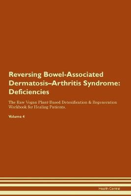 Reversing Bowel-Associated Dermatosis-Arthritis Syndrome: Deficiencies The Raw Vegan Plant-Based Detoxification & Regeneration Workbook for Healing Patients. Volume 4 (Paperback)