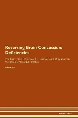 Reversing Brain Concussion: Deficiencies The Raw Vegan Plant-Based Detoxification & Regeneration Workbook for Healing Patients. Volume 4 (Paperback)