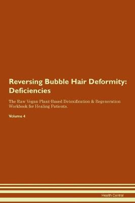 Reversing Bubble Hair Deformity: Deficiencies The Raw Vegan Plant-Based Detoxification & Regeneration Workbook for Healing Patients. Volume 4 (Paperback)