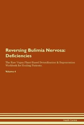 Reversing Bulimia Nervosa: Deficiencies The Raw Vegan Plant-Based Detoxification & Regeneration Workbook for Healing Patients. Volume 4 (Paperback)
