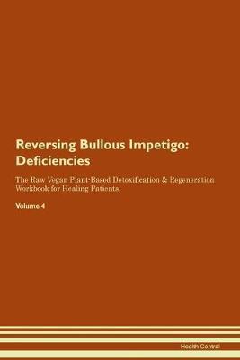 Reversing Bullous Impetigo: Deficiencies The Raw Vegan Plant-Based Detoxification & Regeneration Workbook for Healing Patients. Volume 4 (Paperback)