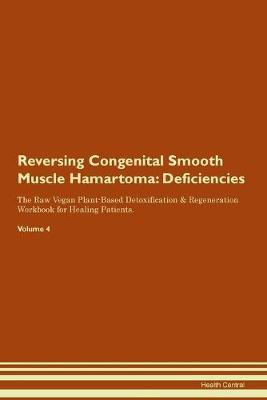 Reversing Congenital Smooth Muscle Hamartoma: Deficiencies The Raw Vegan Plant-Based Detoxification & Regeneration Workbook for Healing Patients. Volume 4 (Paperback)