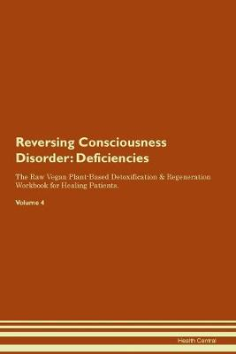 Reversing Consciousness Disorder: Deficiencies The Raw Vegan Plant-Based Detoxification & Regeneration Workbook for Healing Patients. Volume 4 (Paperback)