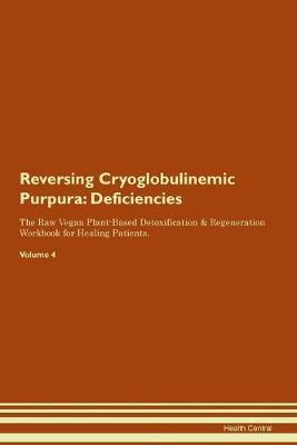Reversing Cryoglobulinemic Purpura: Deficiencies The Raw Vegan Plant-Based Detoxification & Regeneration Workbook for Healing Patients. Volume 4 (Paperback)
