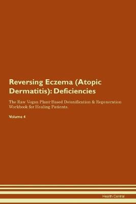 Reversing Eczema (Atopic Dermatitis): Deficiencies The Raw Vegan Plant-Based Detoxification & Regeneration Workbook for Healing Patients. Volume 4 (Paperback)