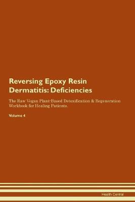 Reversing Epoxy Resin Dermatitis: Deficiencies The Raw Vegan Plant-Based Detoxification & Regeneration Workbook for Healing Patients. Volume 4 (Paperback)
