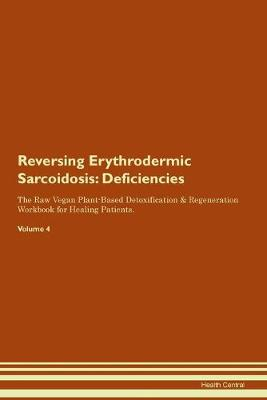 Reversing Erythrodermic Sarcoidosis: Deficiencies The Raw Vegan Plant-Based Detoxification & Regeneration Workbook for Healing Patients. Volume 4 (Paperback)