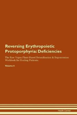 Reversing Erythropoietic Protoporphyria: Deficiencies The Raw Vegan Plant-Based Detoxification & Regeneration Workbook for Healing Patients. Volume 4 (Paperback)