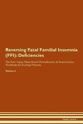 Reversing Fatal Familial Insomnia (FFI): Deficiencies The Raw Vegan Plant-Based Detoxification & Regeneration Workbook for Healing Patients. Volume 4 (Paperback)