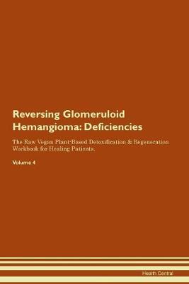 Reversing Glomeruloid Hemangioma: Deficiencies The Raw Vegan Plant-Based Detoxification & Regeneration Workbook for Healing Patients. Volume 4 (Paperback)