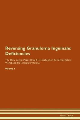Reversing Granuloma Inguinale: Deficiencies The Raw Vegan Plant-Based Detoxification & Regeneration Workbook for Healing Patients. Volume 4 (Paperback)