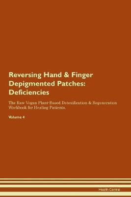 Reversing Hand & Finger Depigmented Patches: Deficiencies The Raw Vegan Plant-Based Detoxification & Regeneration Workbook for Healing Patients. Volume 4 (Paperback)