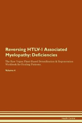 Reversing HTLV-1 Associated Myelopathy: Deficiencies The Raw Vegan Plant-Based Detoxification & Regeneration Workbook for Healing Patients. Volume 4 (Paperback)