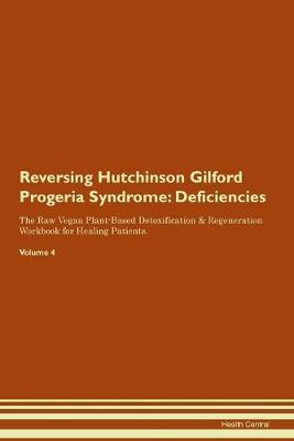 Reversing Hutchinson Gilford Progeria Syndrome: Deficiencies The Raw Vegan Plant-Based Detoxification & Regeneration Workbook for Healing Patients. Volume 4 (Paperback)