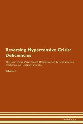 Reversing Hypertensive Crisis: Deficiencies The Raw Vegan Plant-Based Detoxification & Regeneration Workbook for Healing Patients. Volume 4 (Paperback)