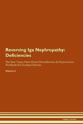 Reversing Iga Nephropathy: Deficiencies The Raw Vegan Plant-Based Detoxification & Regeneration Workbook for Healing Patients. Volume 4 (Paperback)