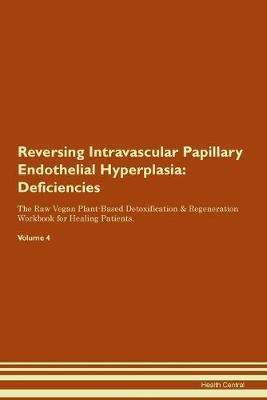 Reversing Intravascular Papillary Endothelial Hyperplasia: Deficiencies The Raw Vegan Plant-Based Detoxification & Regeneration Workbook for Healing Patients. Volume 4 (Paperback)