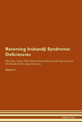 Reversing Irukandji Syndrome: Deficiencies The Raw Vegan Plant-Based Detoxification & Regeneration Workbook for Healing Patients. Volume 4 (Paperback)