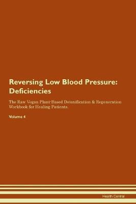 Reversing Low Blood Pressure: Deficiencies The Raw Vegan Plant-Based Detoxification & Regeneration Workbook for Healing Patients. Volume 4 (Paperback)