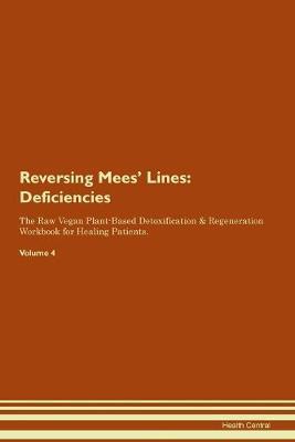 Reversing Mees' Lines: Deficiencies The Raw Vegan Plant-Based Detoxification & Regeneration Workbook for Healing Patients. Volume 4 (Paperback)