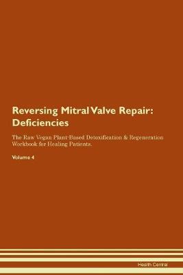 Reversing Mitral Valve Repair: Deficiencies The Raw Vegan Plant-Based Detoxification & Regeneration Workbook for Healing Patients. Volume 4 (Paperback)