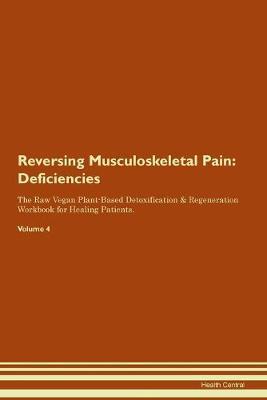 Reversing Musculoskeletal Pain: Deficiencies The Raw Vegan Plant-Based Detoxification & Regeneration Workbook for Healing Patients. Volume 4 (Paperback)