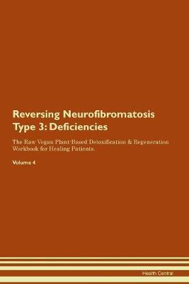Reversing Neurofibromatosis Type 3: Deficiencies The Raw Vegan Plant-Based Detoxification & Regeneration Workbook for Healing Patients.Volume 4 (Paperback)