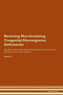 Reversing Non-Involuting Congenital Hemangioma: Deficiencies The Raw Vegan Plant-Based Detoxification & Regeneration Workbook for Healing Patients.Volume 4 (Paperback)