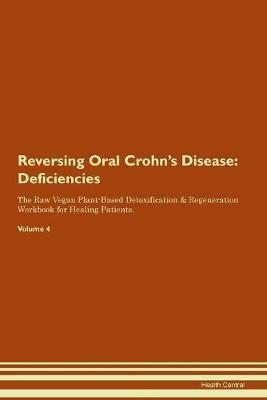 Reversing Oral Crohn's Disease: Deficiencies The Raw Vegan Plant-Based Detoxification & Regeneration Workbook for Healing Patients.Volume 4 (Paperback)