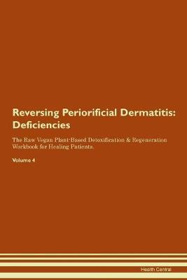Reversing Periorificial Dermatitis: Deficiencies The Raw Vegan Plant-Based Detoxification & Regeneration Workbook for Healing Patients.Volume 4 (Paperback)