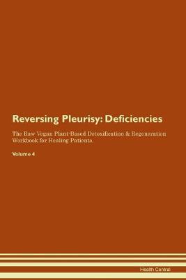 Reversing Pleurisy: Deficiencies The Raw Vegan Plant-Based Detoxification & Regeneration Workbook for Healing Patients.Volume 4 (Paperback)