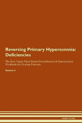 Reversing Primary Hypersomnia: Deficiencies The Raw Vegan Plant-Based Detoxification & Regeneration Workbook for Healing Patients.Volume 4 (Paperback)
