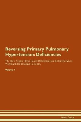 Reversing Primary Pulmonary Hypertension: Deficiencies The Raw Vegan Plant-Based Detoxification & Regeneration Workbook for Healing Patients.Volume 4 (Paperback)