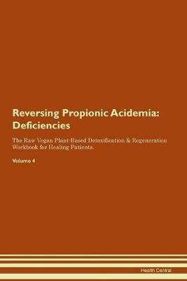 Reversing Propionic Acidemia: Deficiencies The Raw Vegan Plant-Based Detoxification & Regeneration Workbook for Healing Patients.Volume 4 (Paperback)