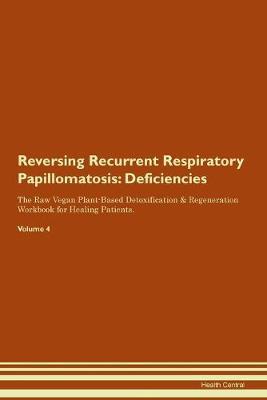Reversing Recurrent Respiratory Papillomatosis: Deficiencies The Raw Vegan Plant-Based Detoxification & Regeneration Workbook for Healing Patients. Volume 4 (Paperback)