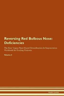 Reversing Red Bulbous Nose: Deficiencies The Raw Vegan Plant-Based Detoxification & Regeneration Workbook for Healing Patients. Volume 4 (Paperback)