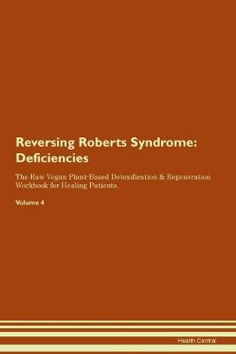Reversing Roberts Syndrome: Deficiencies The Raw Vegan Plant-Based Detoxification & Regeneration Workbook for Healing Patients. Volume 4 (Paperback)