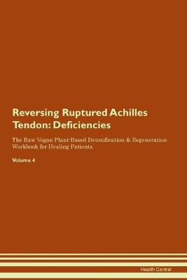 Reversing Ruptured Achilles Tendon: Deficiencies The Raw Vegan Plant-Based Detoxification & Regeneration Workbook for Healing Patients. Volume 4 (Paperback)