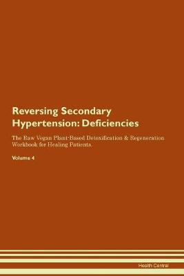 Reversing Secondary Hypertension: Deficiencies The Raw Vegan Plant-Based Detoxification & Regeneration Workbook for Healing Patients. Volume 4 (Paperback)