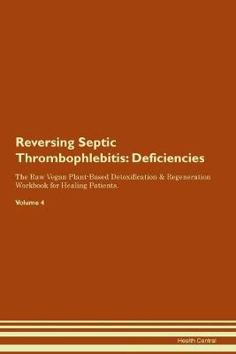 Reversing Septic Thrombophlebitis: Deficiencies The Raw Vegan Plant-Based Detoxification & Regeneration Workbook for Healing Patients. Volume 4 (Paperback)