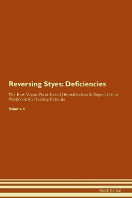 Reversing Styes: Deficiencies The Raw Vegan Plant-Based Detoxification & Regeneration Workbook for Healing Patients. Volume 4 (Paperback)