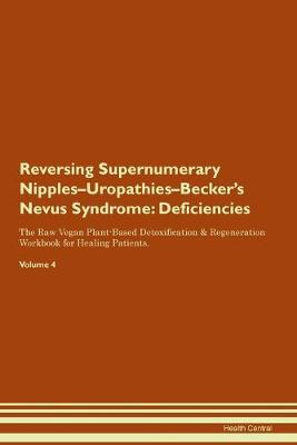 Reversing Supernumerary Nipples-Uropathies-Becker's Nevus Syndrome: Deficiencies The Raw Vegan Plant-Based Detoxification & Regeneration Workbook for Healing Patients. Volume 4 (Paperback)