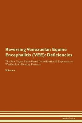 Reversing Venezuelan Equine Encephalitis (VEE): Deficiencies The Raw Vegan Plant-Based Detoxification & Regeneration Workbook for Healing Patients. Volume 4 (Paperback)