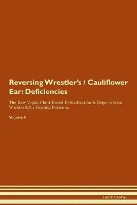 Reversing Wrestler's / Cauliflower Ear: Deficiencies The Raw Vegan Plant-Based Detoxification & Regeneration Workbook for Healing Patients. Volume 4 (Paperback)